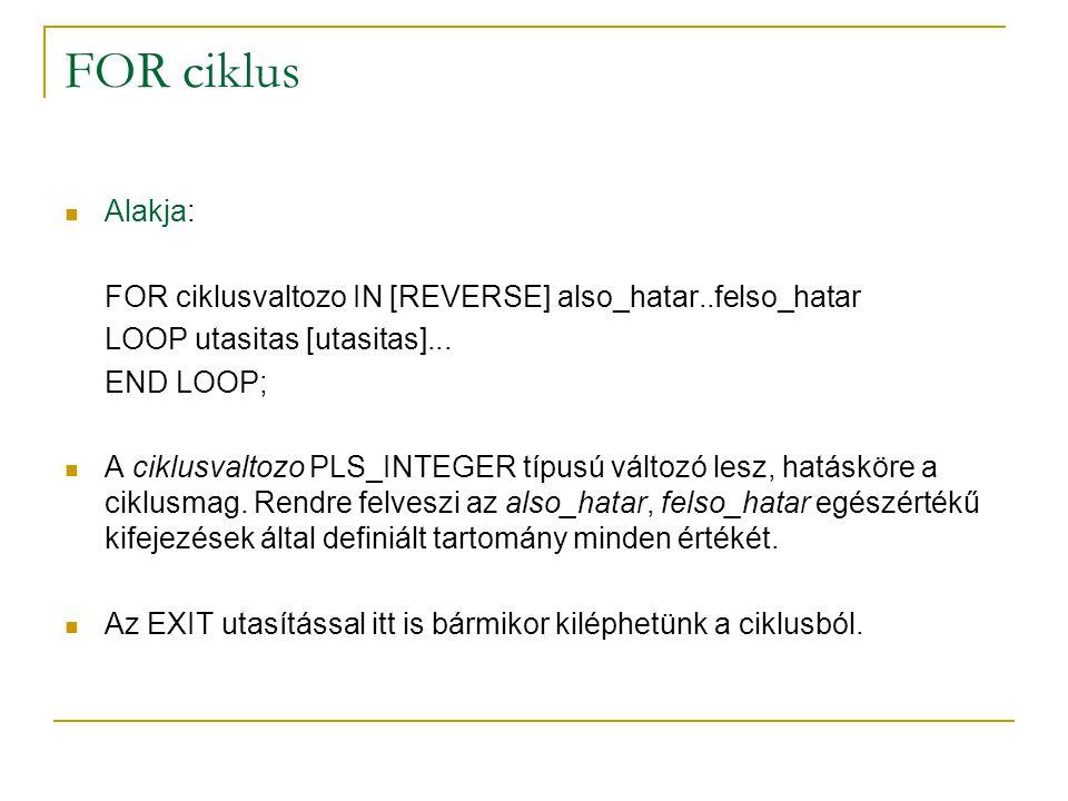 FOR ciklus Alakja: FOR ciklusvaltozo IN [REVERSE] also_hatar..felso_hatar. LOOP utasitas [utasitas]...
